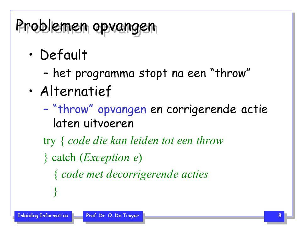 """Inleiding Informatica Prof. Dr. O. De Troyer 8 Problemen opvangen Default –het programma stopt na een """"throw"""" Alternatief –""""throw"""" opvangen en corrige"""