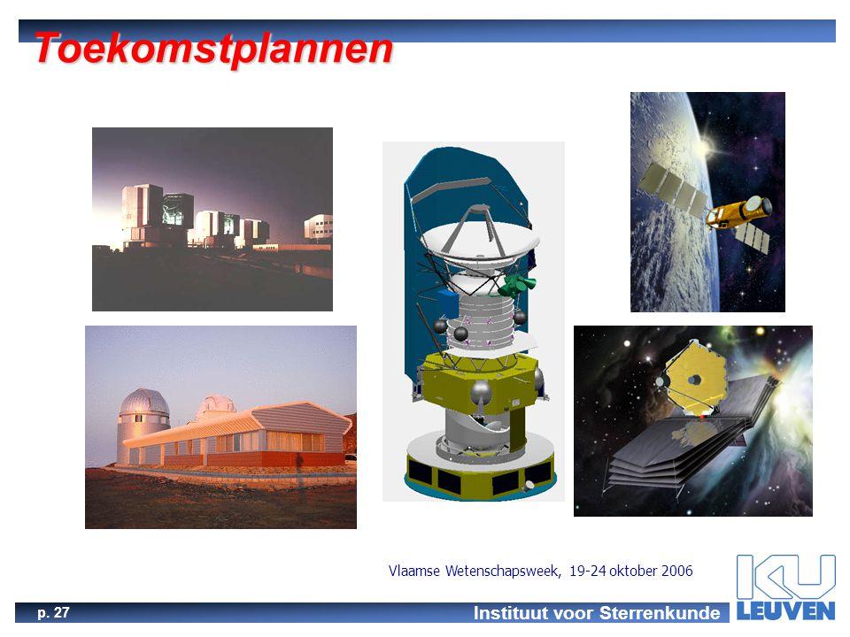 Instituut voor Sterrenkunde p. 27 Vlaamse Wetenschapsweek, 19-24 oktober 2006 Toekomstplannen