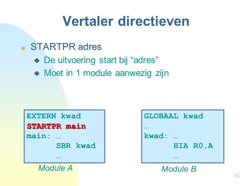 10 Vertaler directieven STARTPR adres STARTPR adres  De uitvoering start bij adres  Moet in 1 module aanwezig zijn EXTERN kwad STARTPR main main: … SBR kwad … Module A GLOBAAL kwad … kwad: … HIA R0,A … Module B