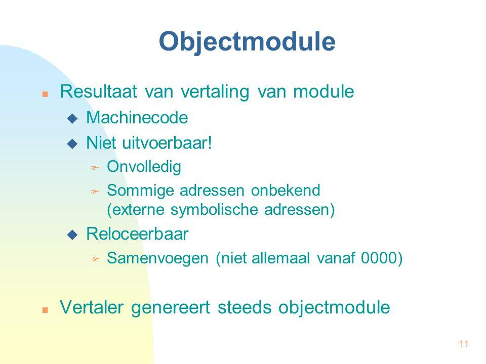 11 Objectmodule Resultaat van vertaling van module  Machinecode  Niet uitvoerbaar!  Onvolledig  Sommige adressen onbekend (externe symbolische adr