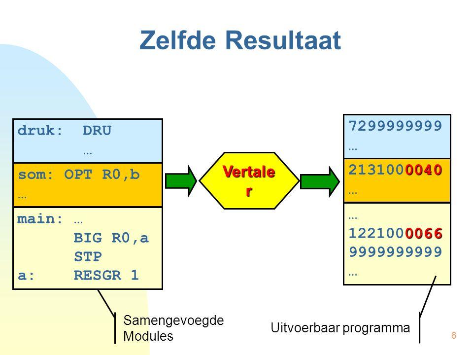6 Zelfde Resultaat Vertale r Samengevoegde Modules druk: DRU … som: OPT R0,b … main: … BIG R0,a STP a: RESGR 1 7299999999 … 0040 2131000040 … 0066 1221000066 9999999999 … Uitvoerbaar programma