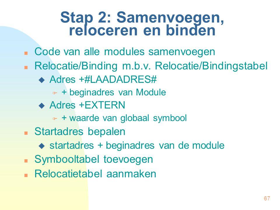 67 Stap 2: Samenvoegen, reloceren en binden Code van alle modules samenvoegen Relocatie/Binding m.b.v. Relocatie/Bindingstabel  Adres +#LAADADRES# 