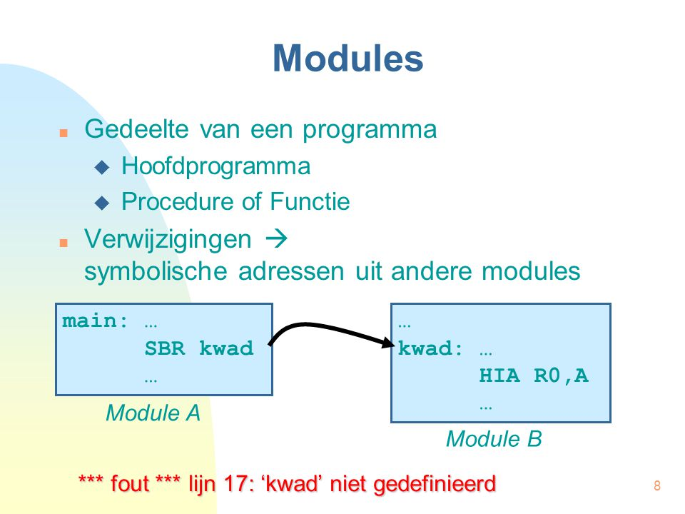 8 Modules Gedeelte van een programma  Hoofdprogramma  Procedure of Functie Verwijzigingen  symbolische adressen uit andere modules main: … SBR kwad … Module A … kwad: … HIA R0,A … Module B *** fout *** lijn 17: 'kwad' niet gedefinieerd