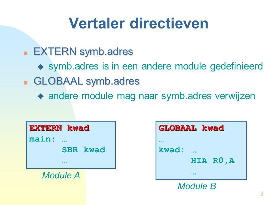 9 Vertaler directieven EXTERN symb.adres EXTERN symb.adres  symb.adres is in een andere module gedefinieerd GLOBAAL symb.adres GLOBAAL symb.adres  andere module mag naar symb.adres verwijzen EXTERN kwad main: … SBR kwad … Module A GLOBAAL kwad … kwad: … HIA R0,A … Module B