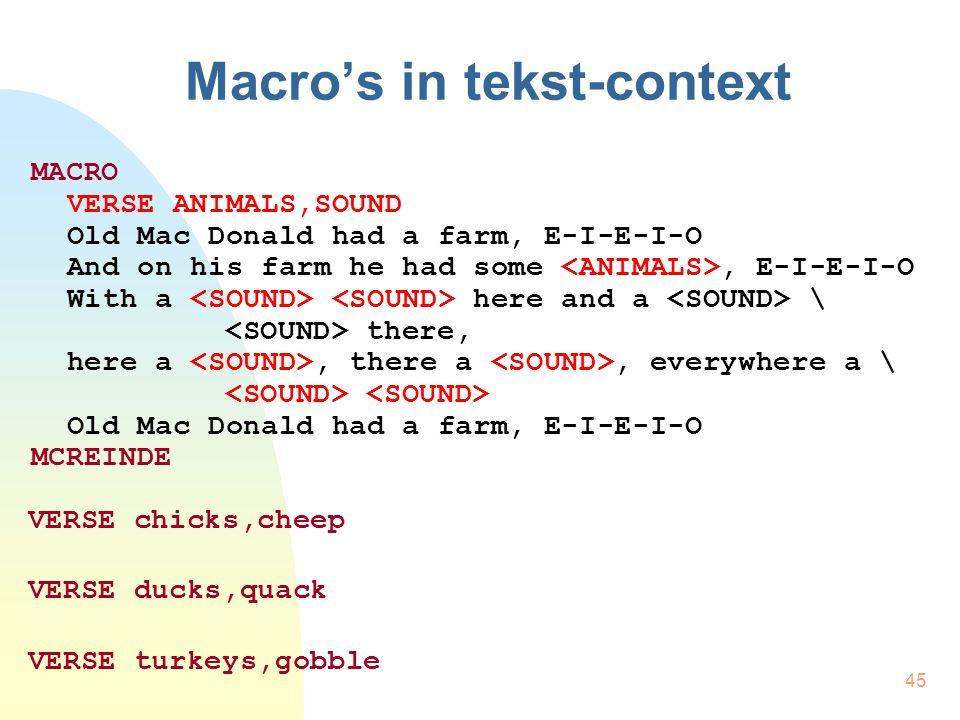 45 Macro's in tekst-context MACRO VERSE ANIMALS,SOUND Old Mac Donald had a farm, E-I-E-I-O And on his farm he had some, E-I-E-I-O With a here and a \ there, here a, there a, everywhere a \ Old Mac Donald had a farm, E-I-E-I-O MCREINDE VERSE chicks,cheep VERSE ducks,quack VERSE turkeys,gobble
