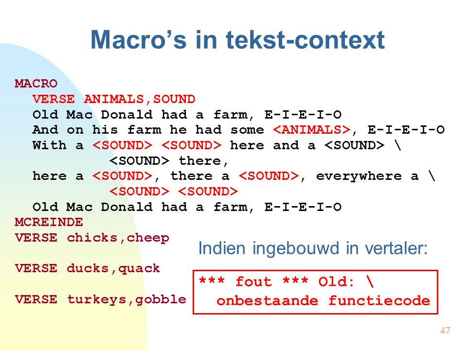 47 Macro's in tekst-context MACRO VERSE ANIMALS,SOUND Old Mac Donald had a farm, E-I-E-I-O And on his farm he had some, E-I-E-I-O With a here and a \ there, here a, there a, everywhere a \ Old Mac Donald had a farm, E-I-E-I-O MCREINDE VERSE chicks,cheep VERSE ducks,quack VERSE turkeys,gobble Indien ingebouwd in vertaler: *** fout *** Old: \ onbestaande functiecode