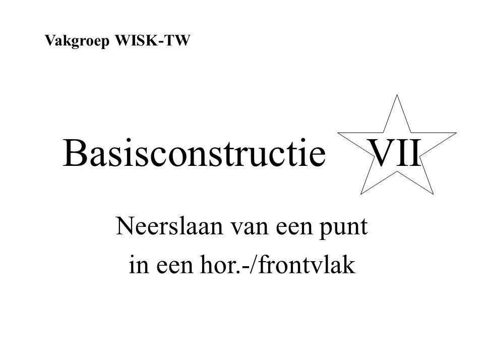 Basisconstructie VII Neerslaan van een punt in een hor.-/frontvlak Vakgroep WISK-TW