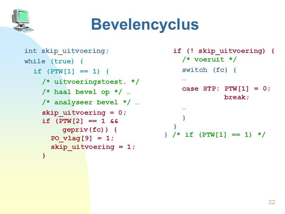 22 Bevelencyclus int skip_uitvoering; while (true) { if (PTW[1] == 1) { /* uitvoeringstoest. */ /* haal bevel op */ … /* analyseer bevel */ … skip_uit