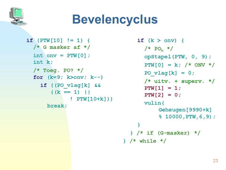 23 Bevelencyclus if (PTW[10] != 1) { /* G masker af */ int onv = PTW[0]; int k; /* Toeg. PO? */ for (k=9; k>onv; k--) if ((PO_vlag[k] && ((k == 1) ||