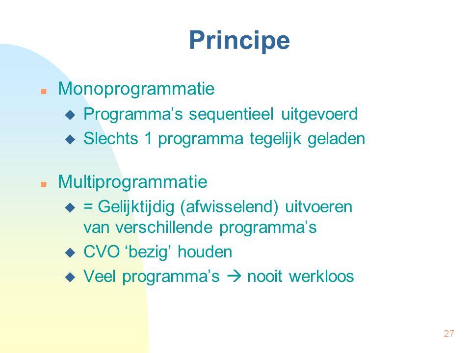 27 Principe Monoprogrammatie  Programma's sequentieel uitgevoerd  Slechts 1 programma tegelijk geladen Multiprogrammatie  = Gelijktijdig (afwissele
