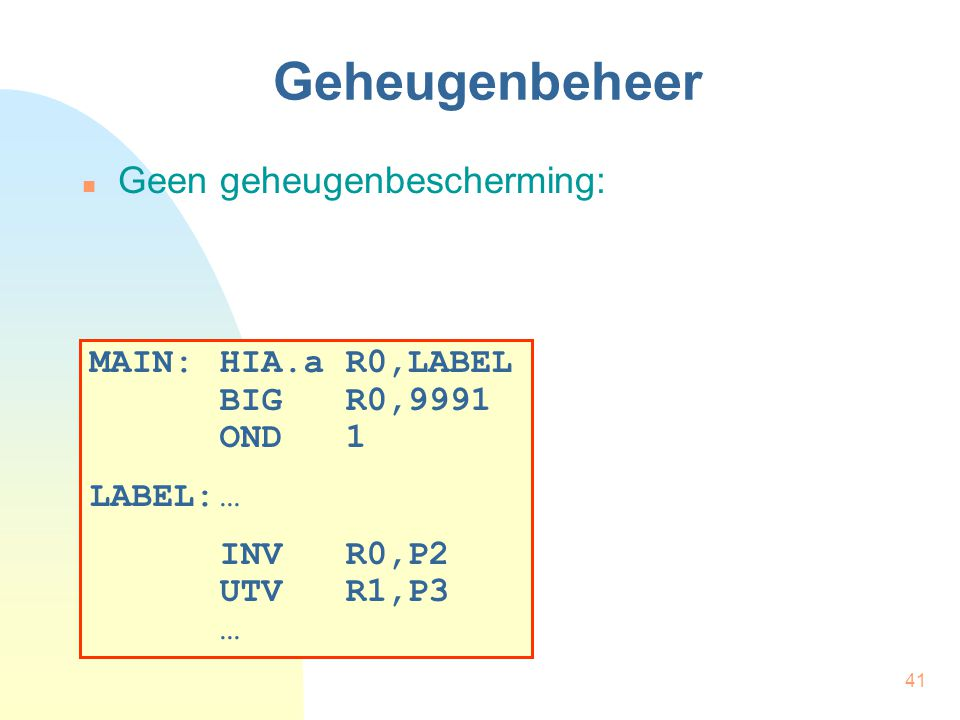 41 Geheugenbeheer Geen geheugenbescherming: MAIN:HIA.a R0,LABEL BIG R0,9991 OND 1 LABEL:… INV R0,P2 UTV R1,P3 …