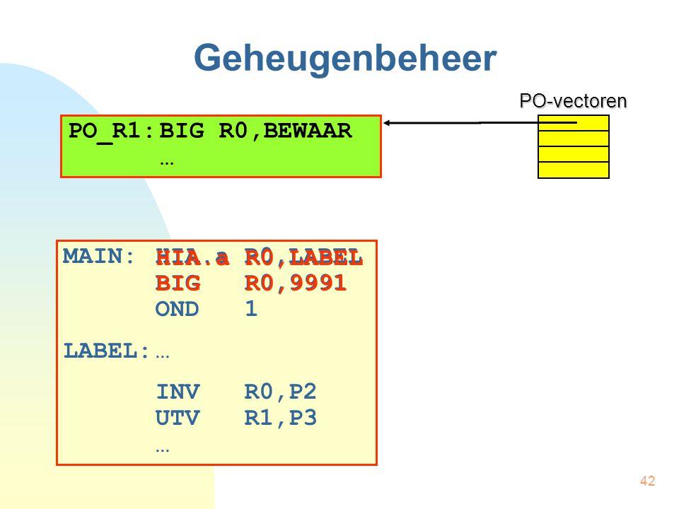 42 Geheugenbeheer MAIN:HIA.a R0,LABEL BIG R0,9991 OND 1 LABEL:… INV R0,P2 UTV R1,P3 …PO-vectoren PO_R1:BIG R0,BEWAAR … HIA.a R0,LABEL BIG R0,9991