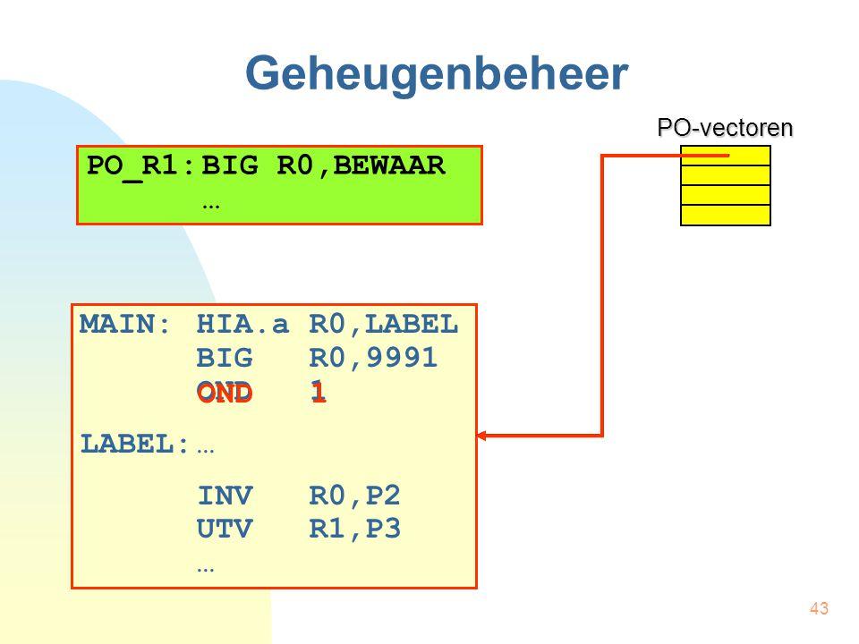 43 Geheugenbeheer MAIN:HIA.a R0,LABEL BIG R0,9991 OND 1 LABEL:… INV R0,P2 UTV R1,P3 …PO-vectoren PO_R1:BIG R0,BEWAAR … OND 1