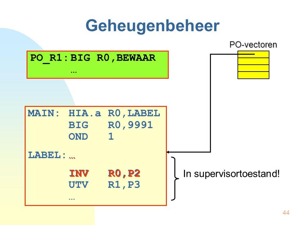 44 Geheugenbeheer MAIN:HIA.a R0,LABEL BIG R0,9991 OND 1 LABEL:… INV R0,P2 UTV R1,P3 …PO-vectoren PO_R1:BIG R0,BEWAAR … … INV R0,P2 In supervisortoesta