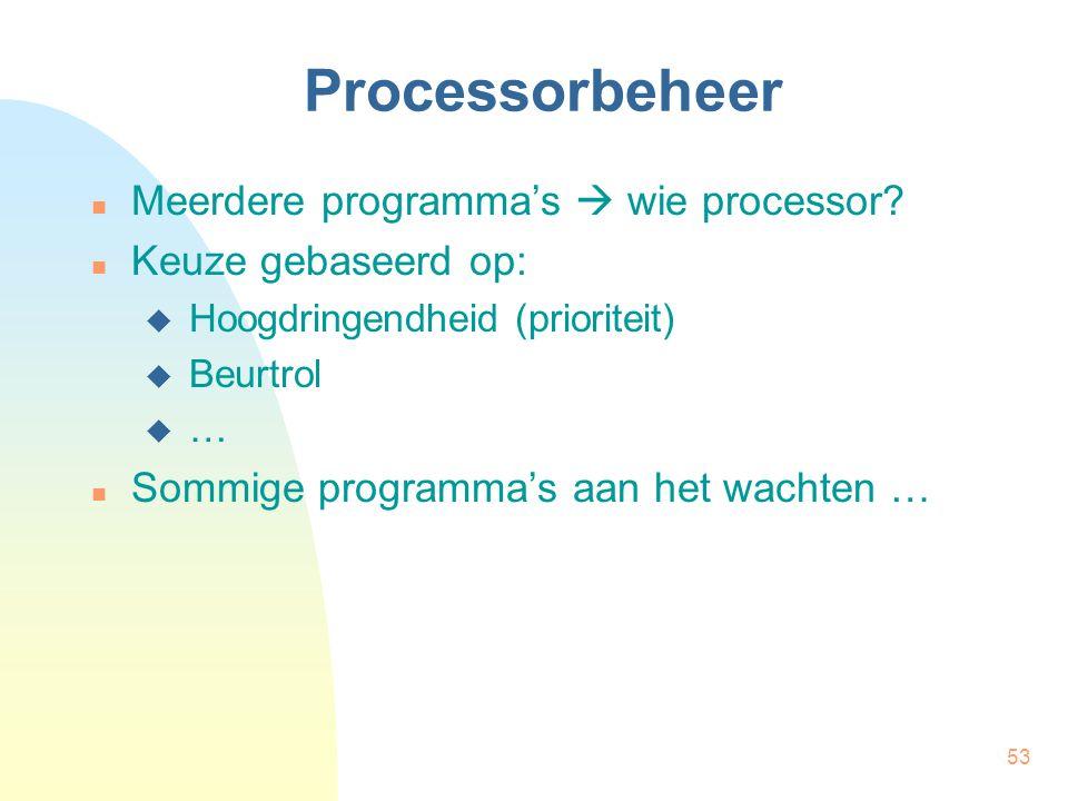53 Processorbeheer Meerdere programma's  wie processor? Keuze gebaseerd op:  Hoogdringendheid (prioriteit)  Beurtrol  … Sommige programma's aan he