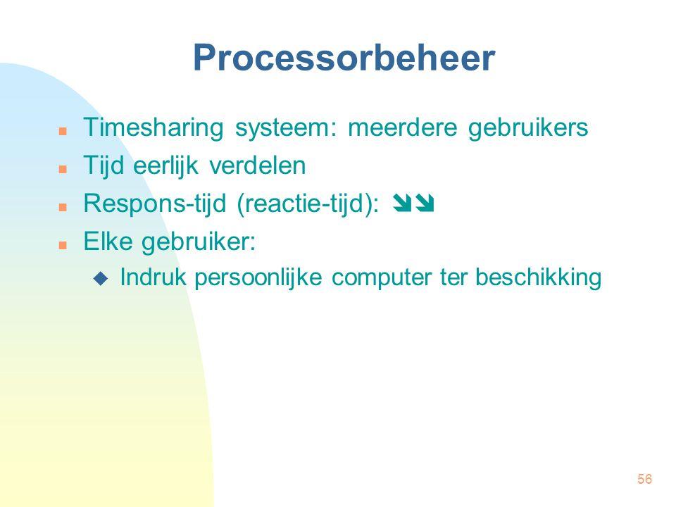 56 Processorbeheer Timesharing systeem: meerdere gebruikers Tijd eerlijk verdelen Respons-tijd (reactie-tijd):  Elke gebruiker:  Indruk persoonlijk