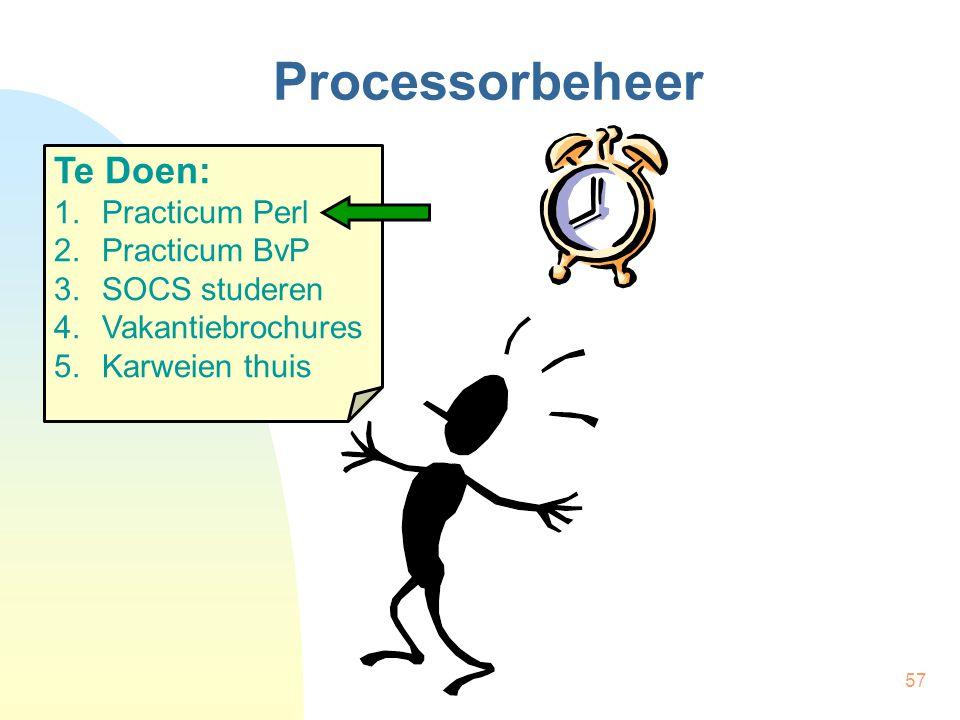 57 Processorbeheer Te Doen: 1.Practicum Perl 2.Practicum BvP 3.SOCS studeren 4.Vakantiebrochures 5.Karweien thuis