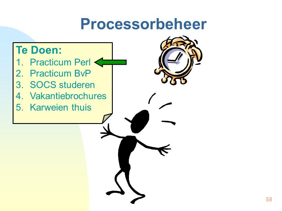 58 Processorbeheer Te Doen: 1.Practicum Perl 2.Practicum BvP 3.SOCS studeren 4.Vakantiebrochures 5.Karweien thuis