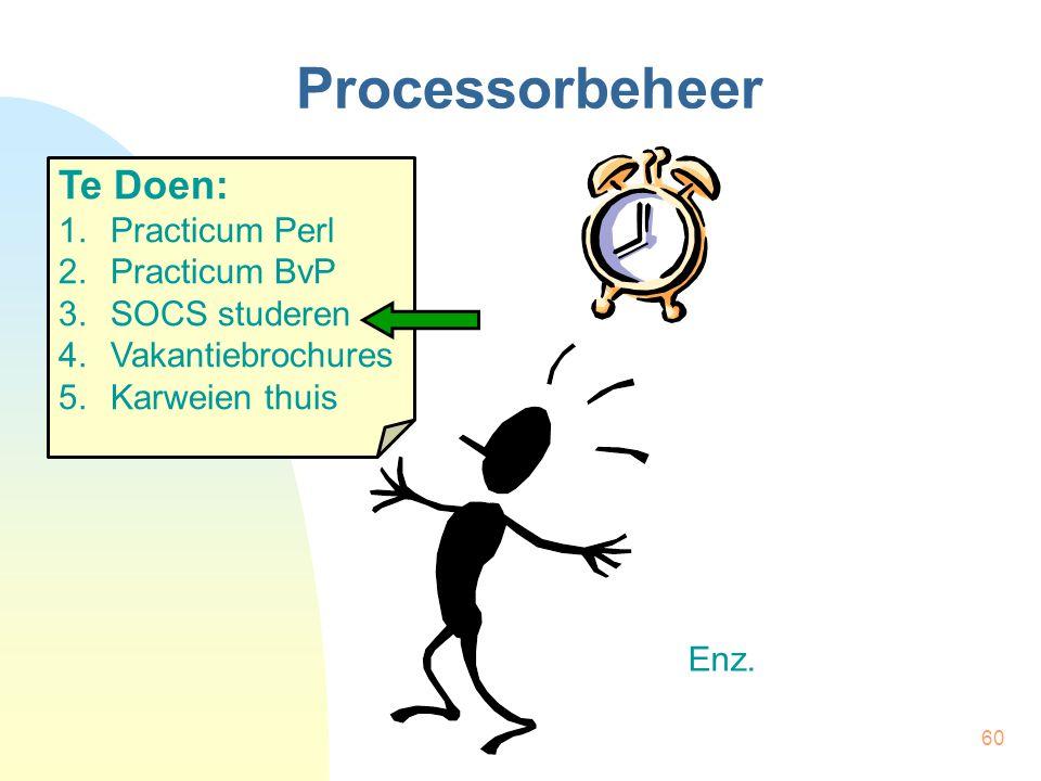 60 Processorbeheer Te Doen: 1.Practicum Perl 2.Practicum BvP 3.SOCS studeren 4.Vakantiebrochures 5.Karweien thuis Enz.