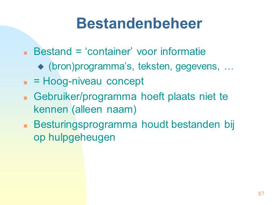 67 Bestandenbeheer Bestand = 'container' voor informatie  (bron)programma's, teksten, gegevens, … = Hoog-niveau concept Gebruiker/programma hoeft pla