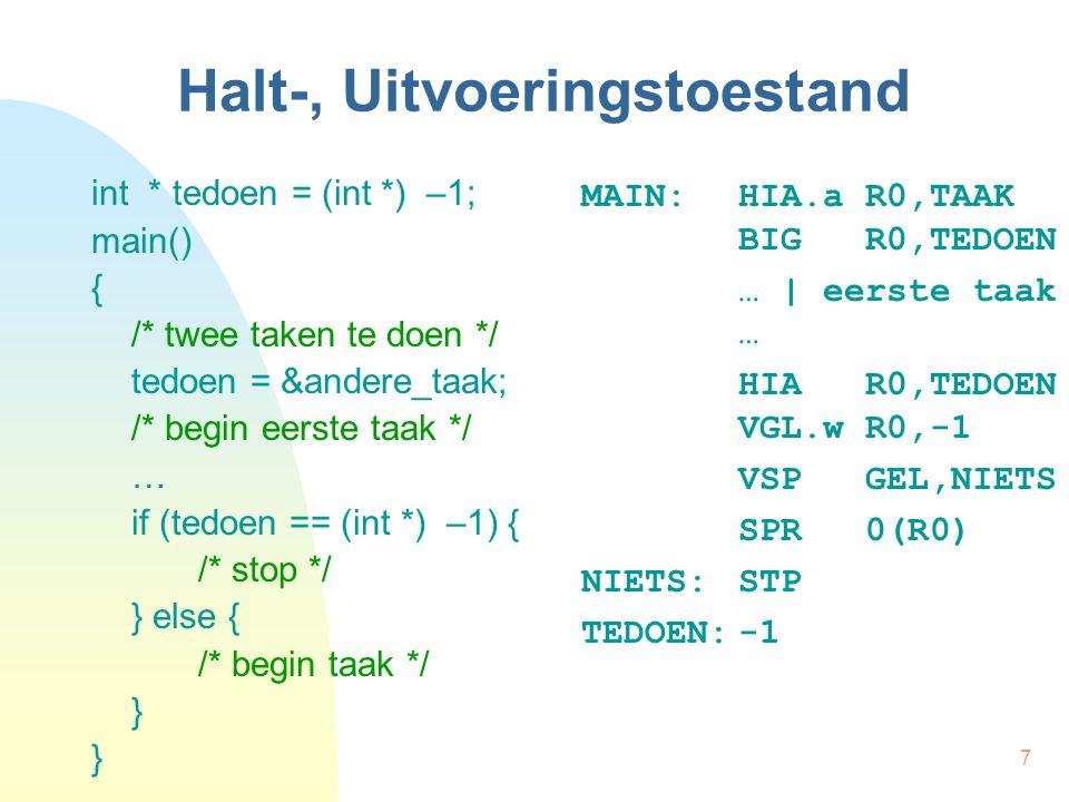 7 Halt-, Uitvoeringstoestand int * tedoen = (int *) –1; main() { /* twee taken te doen */ tedoen = &andere_taak; /* begin eerste taak */ … if (tedoen