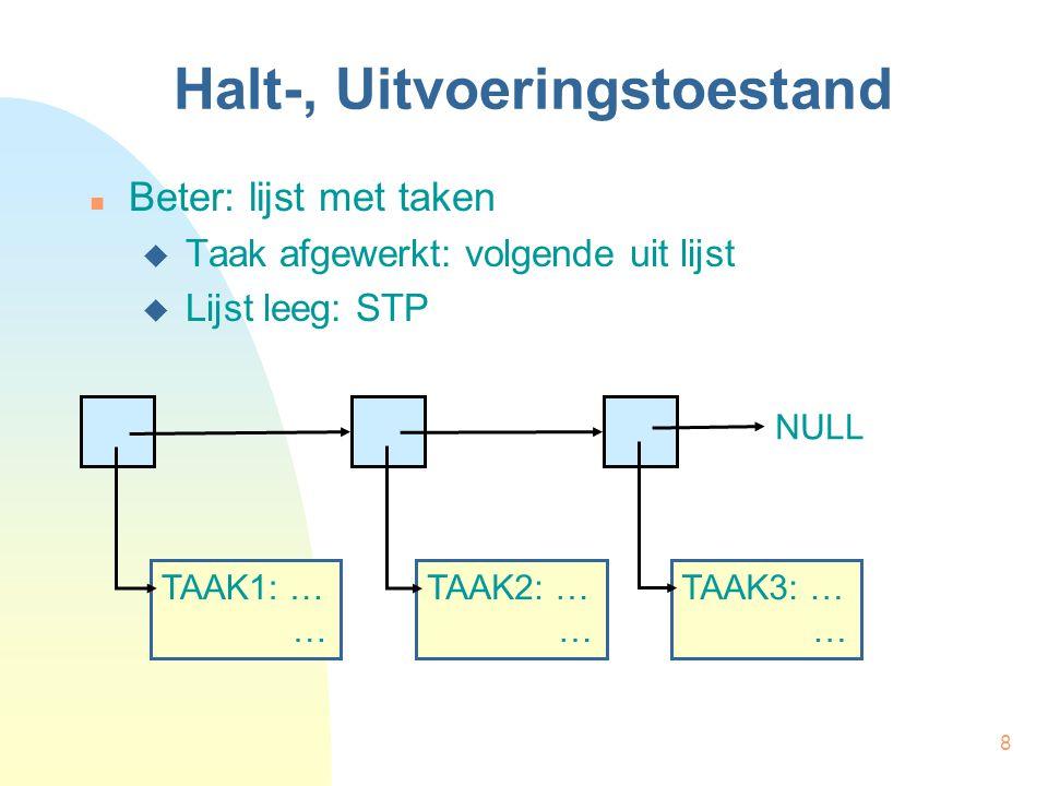 8 Halt-, Uitvoeringstoestand Beter: lijst met taken  Taak afgewerkt: volgende uit lijst  Lijst leeg: STP TAAK1: … … TAAK2: … … TAAK3: … … NULL