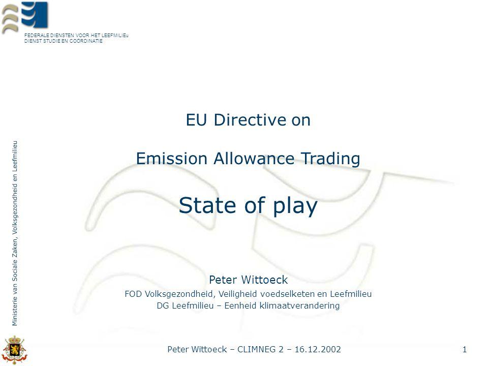 FEDERALE DIENSTEN VOOR HET LEEFMILIEu DIENST STUDIE EN COÖRDINATIE Peter Wittoeck – CLIMNEG 2 – 16.12.20022 Timeline (past) Cion Green Paper 8.03.2000 + stakeholder consultations Proposal for a Directive 29.10.2001 EU (Env.) Council orientation debate on major issues 12.12.2001 Progress reports to all EU (Env.) Council meetings in 2002 EP amendments 10.10.2002 Political agreement Council 9.12.2002