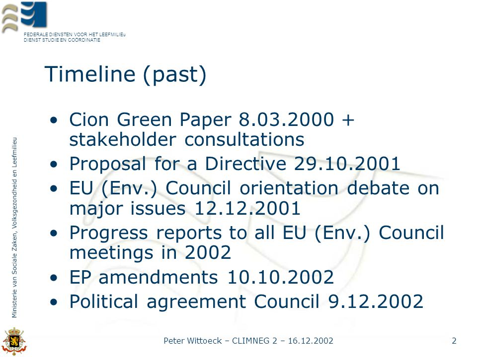FEDERALE DIENSTEN VOOR HET LEEFMILIEu DIENST STUDIE EN COÖRDINATIE Peter Wittoeck – CLIMNEG 2 – 16.12.20022 Timeline (past) Cion Green Paper 8.03.2000 + stakeholder consultations Proposal for a Directive 29.10.2001 EU (Env.) Council orientation debate on major issues 12.12.2001 Progress reports to all EU (Env.) Council meetings in 2002 EP amendments 10.10.2002 Political agreement Council 9.12.2002