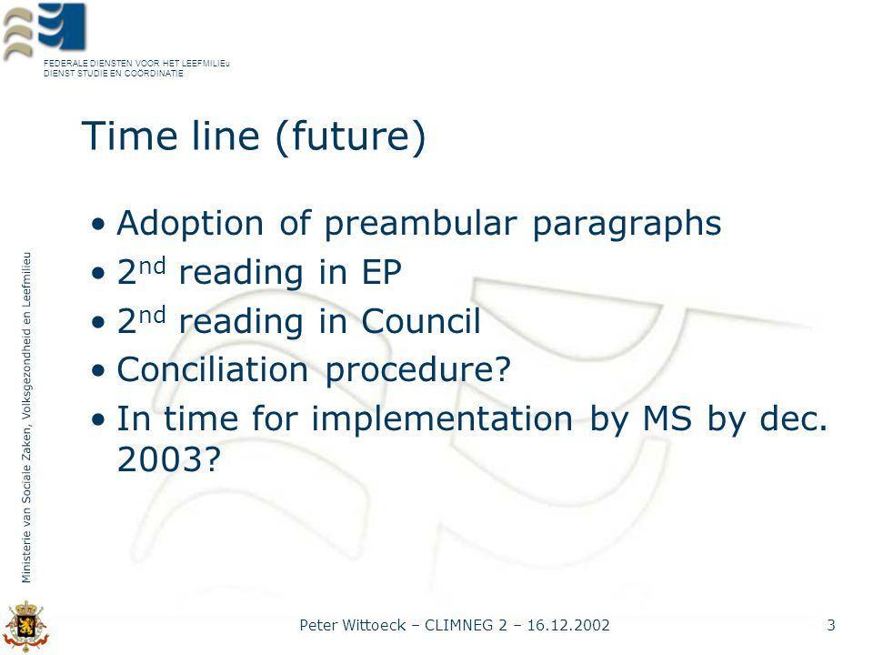 FEDERALE DIENSTEN VOOR HET LEEFMILIEu DIENST STUDIE EN COÖRDINATIE Peter Wittoeck – CLIMNEG 2 – 16.12.20023 Time line (future) Adoption of preambular paragraphs 2 nd reading in EP 2 nd reading in Council Conciliation procedure.