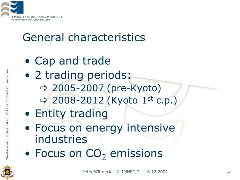 FEDERALE DIENSTEN VOOR HET LEEFMILIEu DIENST STUDIE EN COÖRDINATIE Peter Wittoeck – CLIMNEG 2 – 16.12.20024 General characteristics Cap and trade 2 trading periods:  2005-2007 (pre-Kyoto)  2008-2012 (Kyoto 1 st c.p.) Entity trading Focus on energy intensive industries Focus on CO 2 emissions