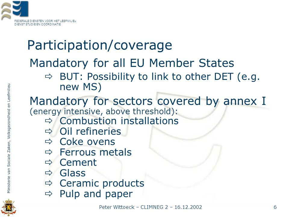 FEDERALE DIENSTEN VOOR HET LEEFMILIEu DIENST STUDIE EN COÖRDINATIE Peter Wittoeck – CLIMNEG 2 – 16.12.20027 Participation/coverage BUT:  Possibility to OPT OUT in 1 st period  Possibility to OPT IN: smaller installations in Annex I from 2005 additionnal activities and gases from 2008  Review by 31.12.2004 proposal to include other activities and gases AND:  All 'persons' may participate in trading