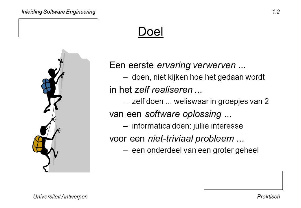 Inleiding Software Engineering Universiteit AntwerpenPraktisch 1.2 Doel Een eerste ervaring verwerven... –doen, niet kijken hoe het gedaan wordt in he