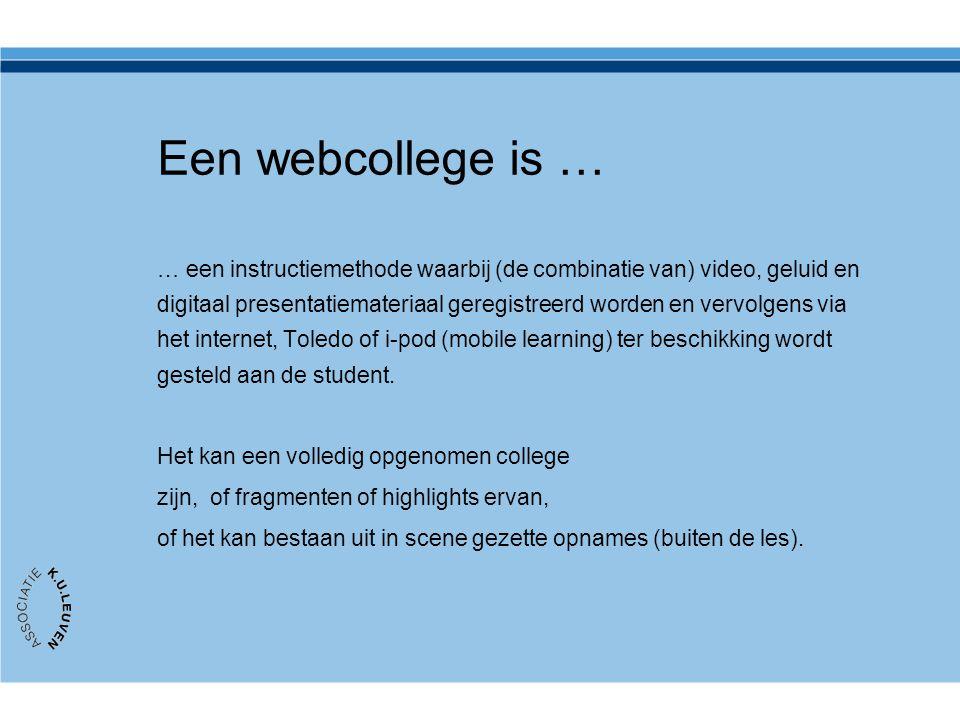 Een webcollege is … … een instructiemethode waarbij (de combinatie van) video, geluid en digitaal presentatiemateriaal geregistreerd worden en vervolgens via het internet, Toledo of i-pod (mobile learning) ter beschikking wordt gesteld aan de student.