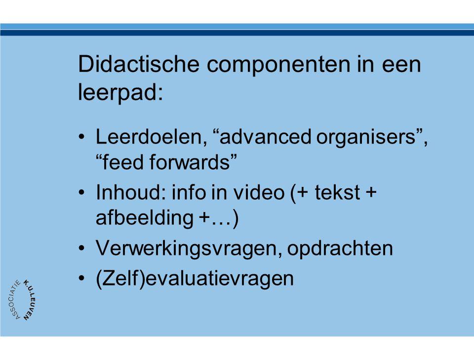 Didactische componenten in een leerpad: Leerdoelen, advanced organisers , feed forwards Inhoud: info in video (+ tekst + afbeelding +…) Verwerkingsvragen, opdrachten (Zelf)evaluatievragen