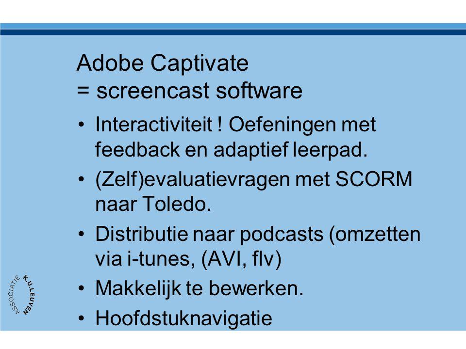 Adobe Captivate = screencast software Interactiviteit ! Oefeningen met feedback en adaptief leerpad. (Zelf)evaluatievragen met SCORM naar Toledo. Dist