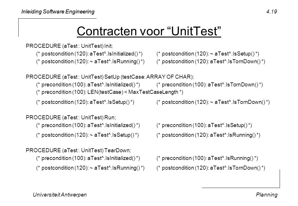 Inleiding Software Engineering Universiteit AntwerpenPlanning 4.19 Contracten voor UnitTest PROCEDURE (aTest : UnitTest) Init; (* postcondition (120): aTest^.IsInitialized() *)(* postcondition (120): ~ aTest^.IsSetup() *) (* postcondition (120): ~ aTest^.IsRunning() *)(* postcondition (120): aTest^.IsTornDown() *) PROCEDURE (aTest : UnitTest) SetUp (testCase: ARRAY OF CHAR); (* precondition (100): aTest^.IsInitialized() *)(* precondition (100): aTest^.IsTornDown() *) (* precondition (100): LEN(testCase) < MaxTestCaseLength *) (* postcondition (120): aTest^.IsSetup() *)(* postcondition (120): ~ aTest^.IsTornDown() *) PROCEDURE (aTest : UnitTest) Run; (* precondition (100): aTest^.IsInitialized() *)(* precondition (100): aTest^.IsSetup() *) (* postcondition (120): ~ aTest^.IsSetup() *)(* postcondition (120): aTest^.IsRunning() *) PROCEDURE (aTest : UnitTest) TearDown; (* precondition (100): aTest^.IsInitialized() *)(* precondition (100): aTest^.IsRunning() *) (* postcondition (120): ~ aTest^.IsRunning() *)(* postcondition (120): aTest^.IsTornDown() *)