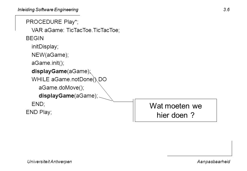 Inleiding Software Engineering Universiteit AntwerpenAanpasbaarheid 3.17 TTT1.2 play player Use Case 1: play Goal: 2 players play TicTacToe, 1 should win Precondition: An empty 3x3 board Success end: 1 player is the winner Steps 1.
