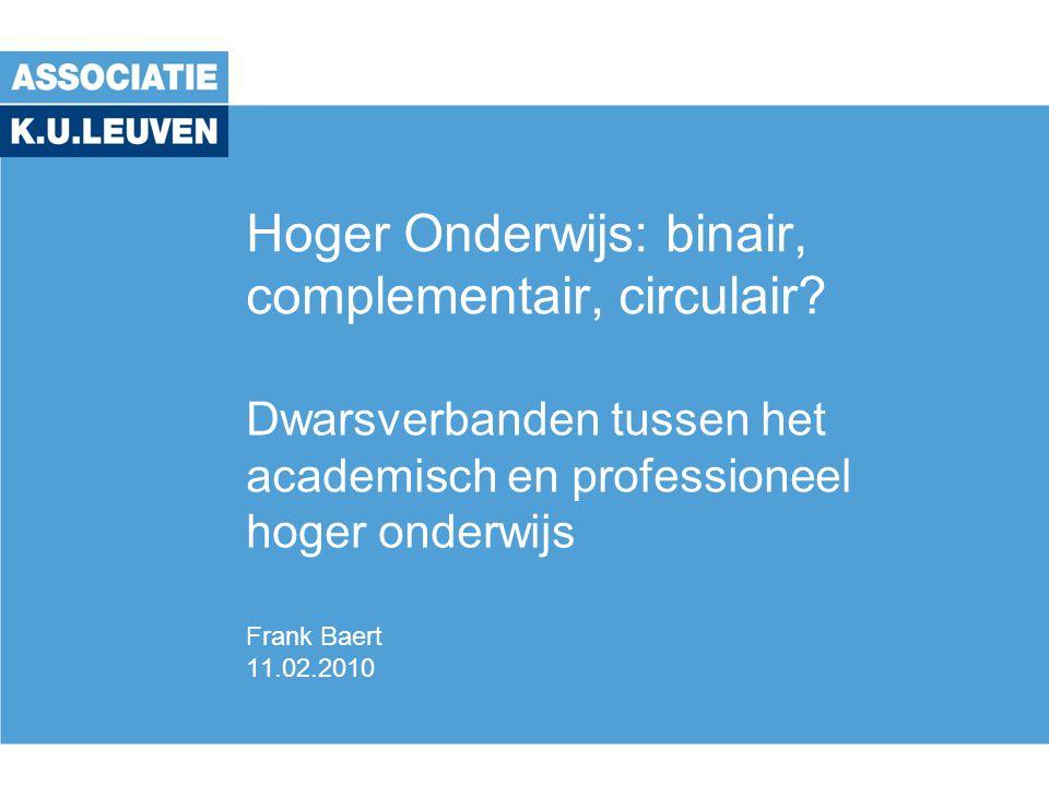 Hoger Onderwijs: binair, complementair, circulair? Dwarsverbanden tussen het academisch en professioneel hoger onderwijs Frank Baert 11.02.2010
