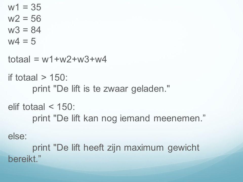 w1 = 35 w2 = 56 w3 = 84 w4 = 5 totaal = w1+w2+w3+w4 if totaal > 150: print De lift is te zwaar geladen. elif totaal < 150: print De lift kan nog iemand meenemen. else: print De lift heeft zijn maximum gewicht bereikt.