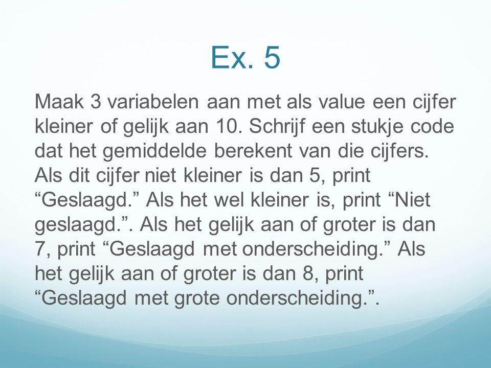 Ex. 5 Maak 3 variabelen aan met als value een cijfer kleiner of gelijk aan 10.