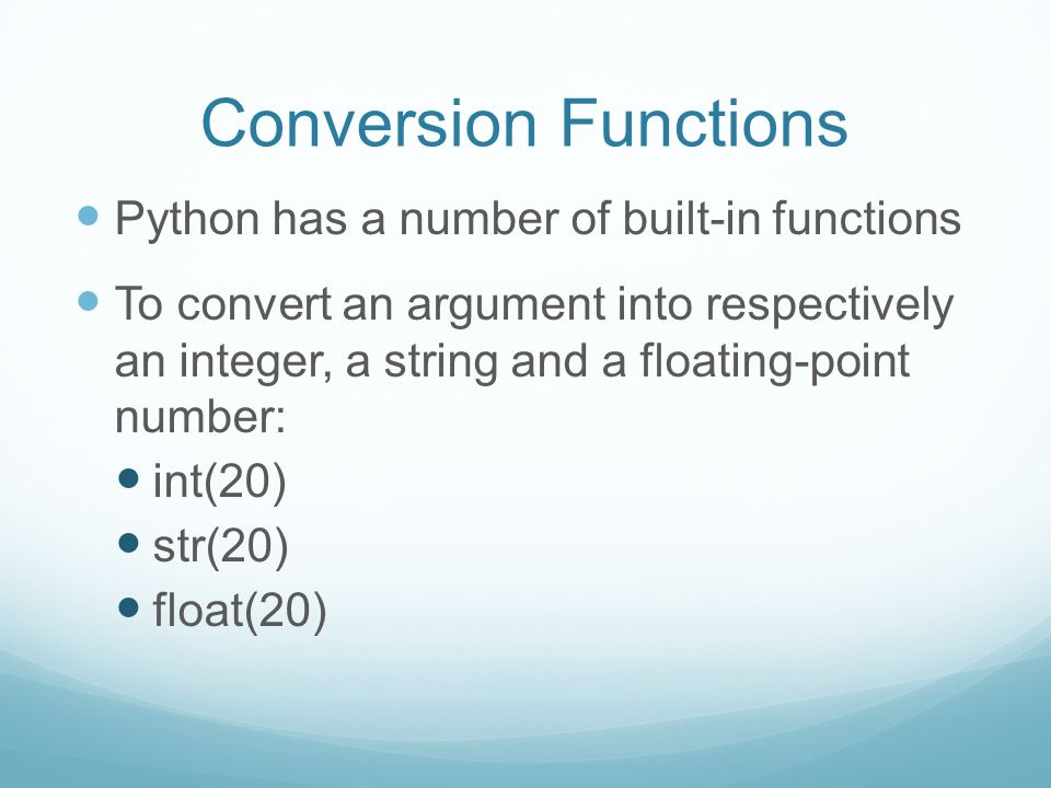 Conversion Functions Python has a number of built-in functions To convert an argument into respectively an integer, a string and a floating-point numb