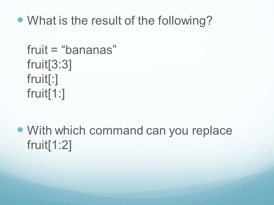 "What is the result of the following? fruit = ""bananas"" fruit[3:3] fruit[:] fruit[1:] With which command can you replace fruit[1:2]"