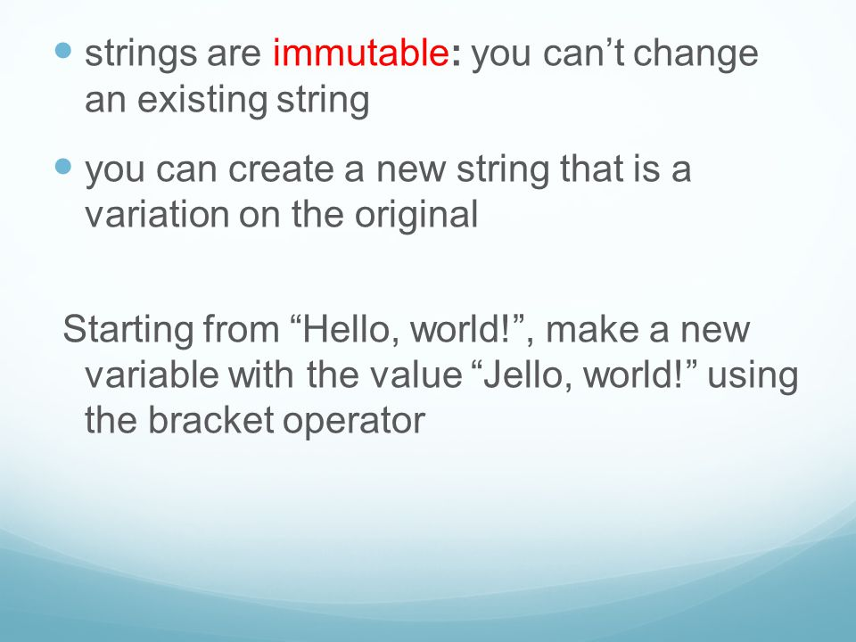 "strings are immutable: you can't change an existing string you can create a new string that is a variation on the original Starting from ""Hello, world"