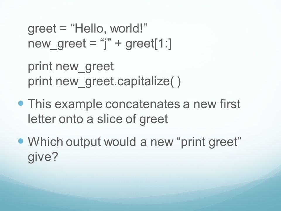 "greet = ""Hello, world!"" new_greet = ""j"" + greet[1:] print new_greet print new_greet.capitalize( ) This example concatenates a new first letter onto a"