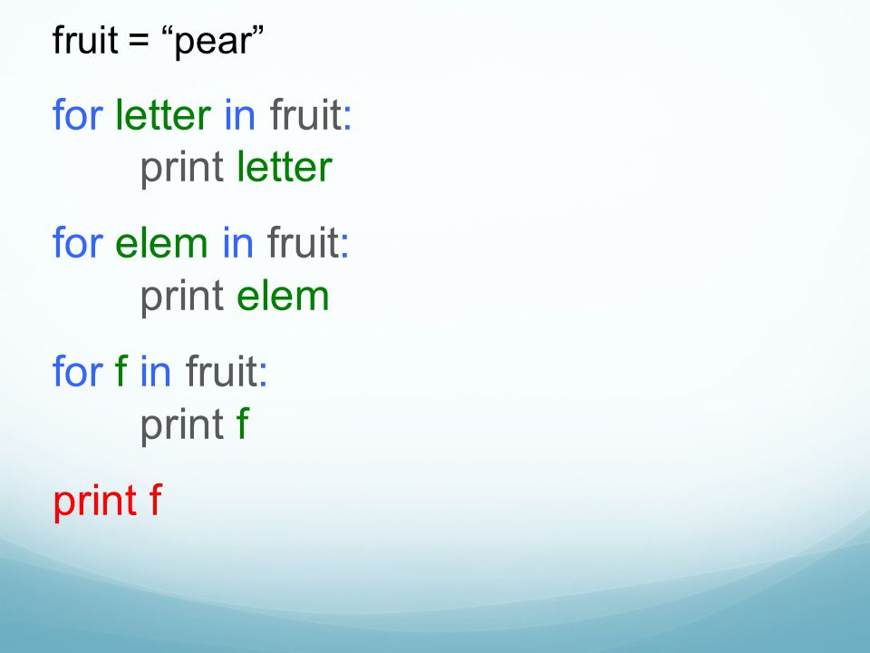 "fruit = ""pear"" for letter in fruit: print letter for elem in fruit: print elem for f in fruit: print f print f"