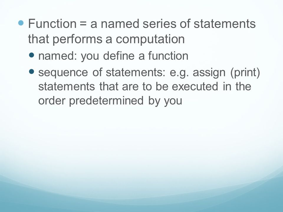 Function = a named series of statements that performs a computation named: you define a function sequence of statements: e.g. assign (print) statement