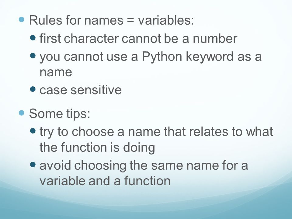 Rules for names = variables: first character cannot be a number you cannot use a Python keyword as a name case sensitive Some tips: try to choose a na