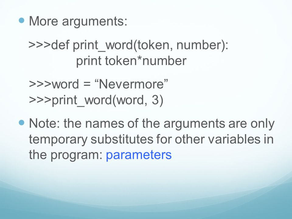 "More arguments: >>>def print_word(token, number): print token*number >>>word = ""Nevermore"" >>>print_word(word, 3) Note: the names of the arguments are"