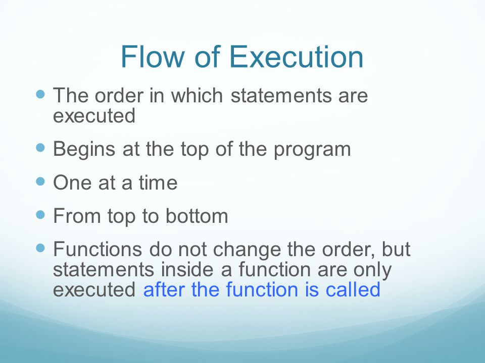 Flow of Execution The order in which statements are executed Begins at the top of the program One at a time From top to bottom Functions do not change