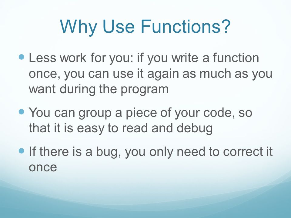 Why Use Functions? Less work for you: if you write a function once, you can use it again as much as you want during the program You can group a piece